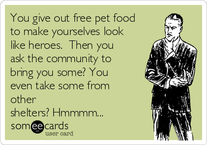You give out free pet food to make yourselves look like heroes.  Then you ask the community to bring you some? You even take some from other shelters? Hmmmm...