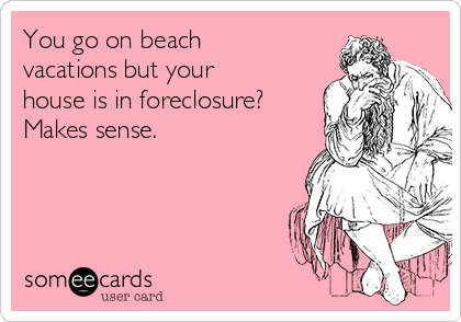 You go on beach vacations but your house is in foreclosure?  Makes sense.