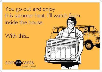 You go out and enjoy this summer heat. I'll watch from inside the house.  With this...
