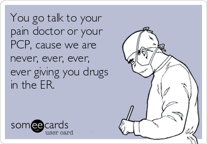 You go talk to your pain doctor or your PCP, cause we are never, ever, ever, ever giving you drugs in the ER.