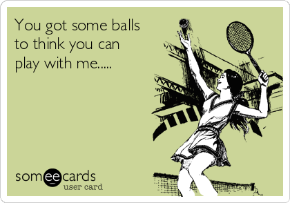You got some balls to think you can play with me.....