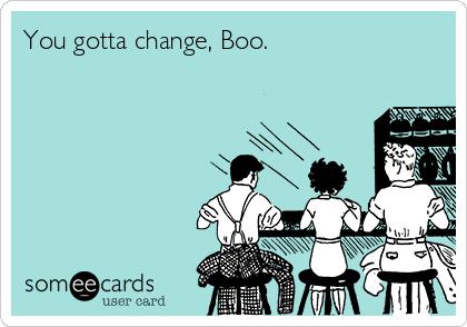 You gotta change, Boo.