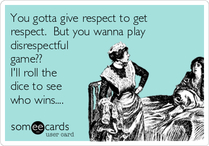 You gotta give respect to get respect.  But you wanna play  disrespectful game?? I'll roll the dice to see who wins....