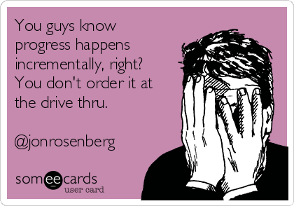 You guys know progress happens incrementally, right? You don't order it at the drive thru.  @jonrosenberg