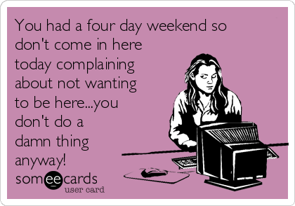 You had a four day weekend so don't come in here today complaining about not wanting to be here...you don't do a damn thing anyway!