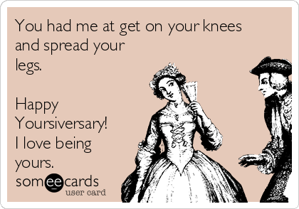 You had me at get on your knees and spread your legs.  Happy Yoursiversary! I love being yours.