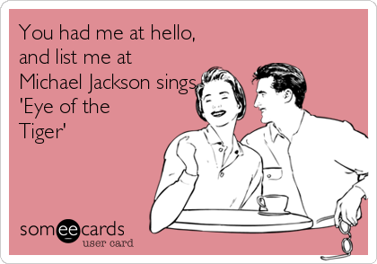 You had me at hello, and list me at Michael Jackson sings 'Eye of the Tiger'