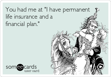 """You had me at """"I have permanent life insurance and a financial plan."""""""