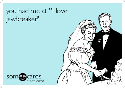 "you had me at ''I love Jawbreaker"""
