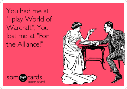 "You had me at  ""I play World of Warcraft"", You lost me at ""For the Alliance!"""