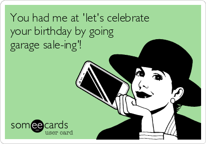 You had me at 'let's celebrate your birthday by going garage sale-ing'!