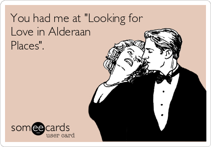 "You had me at ""Looking for Love in Alderaan Places""."