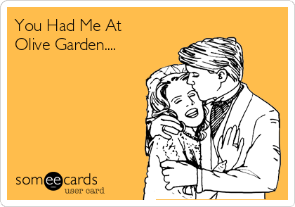 You Had Me At  Olive Garden....