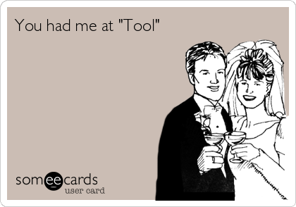 "You had me at ""Tool"""