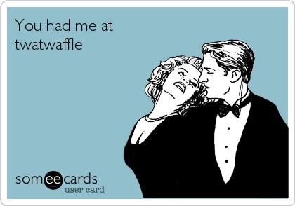 You had me at twatwaffle