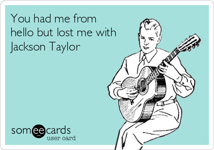 You had me from hello but lost me with Jackson Taylor