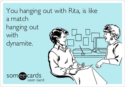 You hanging out with Rita, is like a match hanging out with dynamite.