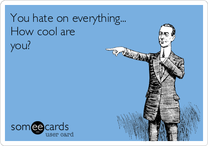 You hate on everything...    How cool are you?
