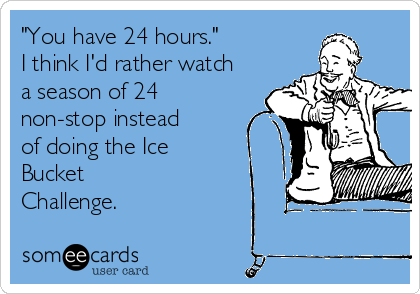 """You have 24 hours."" I think I'd rather watch a season of 24 non-stop instead of doing the Ice Bucket Challenge."