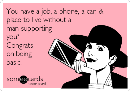 You have a job, a phone, a car, & place to live without a man supporting you? Congrats on being basic.