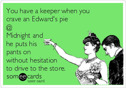 You have a keeper when you crave an Edward's pie @ Midnight and he puts his pants on without hesitation to drive to the store.