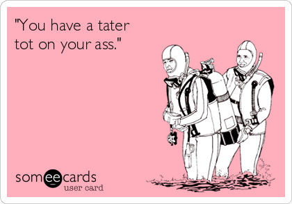 """""""You have a tater tot on your ass."""""""