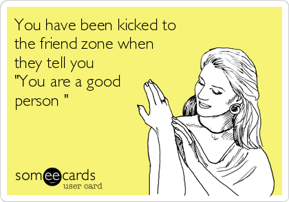 """You have been kicked to the friend zone when they tell you """"You are a good person """""""