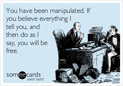 You have been manipulated. If you believe everything I tell you, and then do as I say, you will be free.