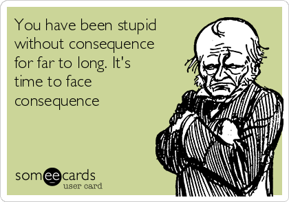 You have been stupid without consequence for far to long. It's time to face consequence