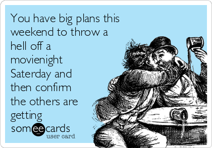 You have big plans this weekend to throw a hell off a movienight Saterday and then confirm the others are getting