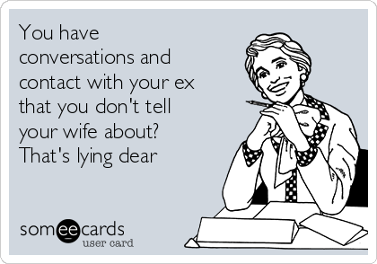 You have conversations and contact with your ex that you don't tell your wife about? That's lying dear