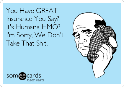 You Have GREAT Insurance You Say? It's Humana HMO? I'm Sorry, We Don't Take That Shit.