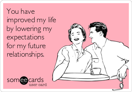 You have improved my life by lowering my expectations for my future relationships.