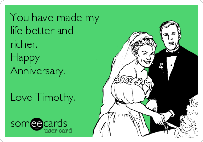 You have made my life better and richer. Happy Anniversary.  Love Timothy.