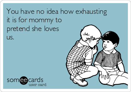 You have no idea how exhausting it is for mommy to pretend she loves us.