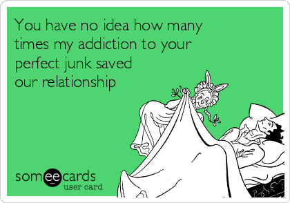 You have no idea how many times my addiction to your perfect junk saved our relationship