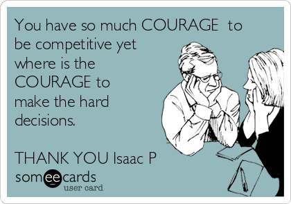 You have so much COURAGE  to be competitive yet where is the COURAGE to make the hard decisions.   THANK YOU Isaac P