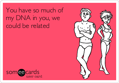 You have so much of my DNA in you, we could be related