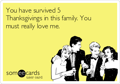 You have survived 5 Thanksgivings in this family. You must really love me.