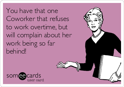 You have that one Coworker that refuses to work overtime, but will complain about her work being so far behind!