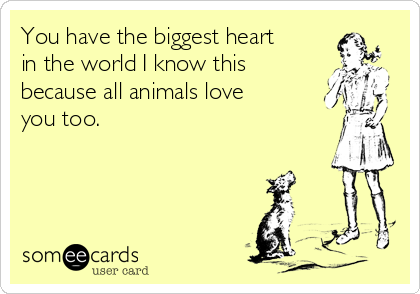 You have the biggest heart in the world I know this because all animals love you too.