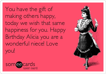 You have the gift of making others happy, today we wish that same happiness for you. Happy Birthday Alicia you are a wonderful niece! Love you!