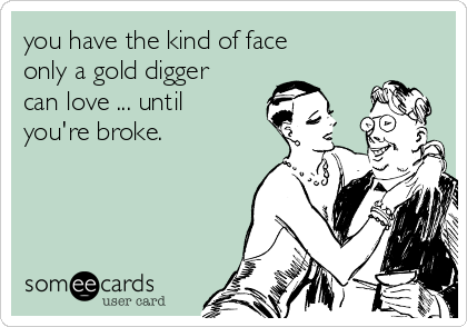 you have the kind of face only a gold digger can love ... until you're broke.