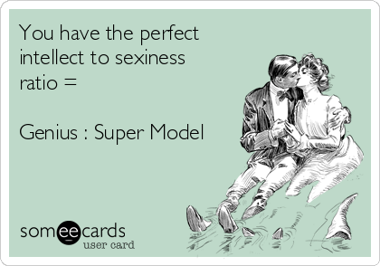 You have the perfect intellect to sexiness ratio =   Genius : Super Model
