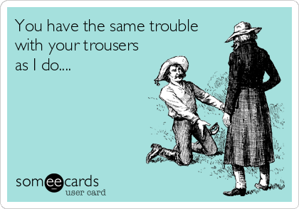 You have the same trouble with your trousers as I do....