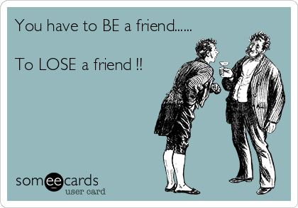 You have to BE a friend......  To LOSE a friend !!