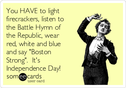 """You HAVE to light firecrackers, listen to the Battle Hymn of the Republic, wear red, white and blue and say """"Boston Strong"""".  It's Independence Day!"""
