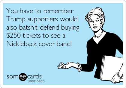 You have to remember Trump supporters would also batshit defend buying $250 tickets to see a Nickleback cover band!