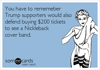 You have to rememeber Trump supporters would also defend buying $200 tickets to see a Nickleback cover band.