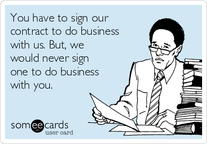 You have to sign our contract to do business with us. But, we would never sign one to do business with you.